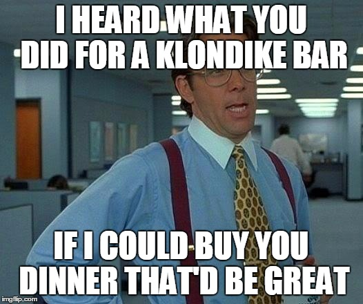 That Would Be Great Meme | I HEARD WHAT YOU DID FOR A KLONDIKE BAR IF I COULD BUY YOU DINNER THAT'D BE GREAT | image tagged in memes,that would be great,funny,klondike bar,office space | made w/ Imgflip meme maker