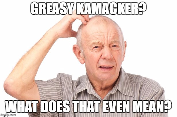 GREASY KAMACKER? WHAT DOES THAT EVEN MEAN? | image tagged in kamacker,greasy,60s | made w/ Imgflip meme maker