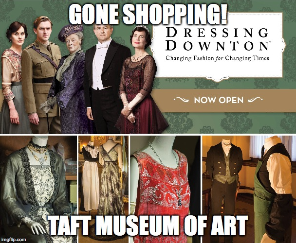 GONE SHOPPING! TAFT MUSEUM OF ART | image tagged in downton abbey | made w/ Imgflip meme maker