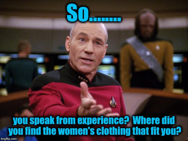 So........ you speak from experience?  Where did you find the women's clothing that fit you? | made w/ Imgflip meme maker