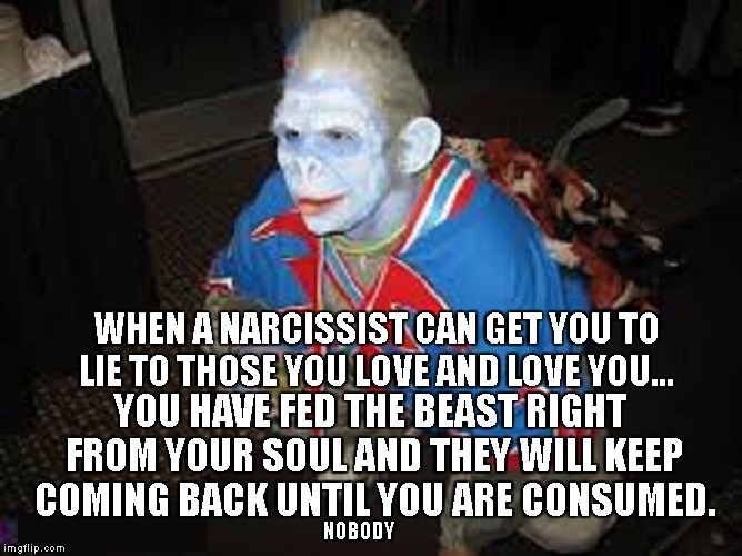 WHEN A NARCISSIST CAN GET YOU TO LIE TO THOSE YOU LOVE AND LOVE YOU... YOU HAVE FED THE BEAST RIGHT FROM YOUR SOUL AND THEY WILL KEEP COMING | image tagged in flying monkey | made w/ Imgflip meme maker