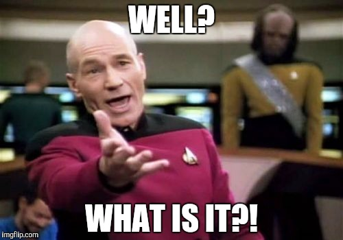 Picard Wtf Meme | WELL? WHAT IS IT?! | image tagged in memes,picard wtf | made w/ Imgflip meme maker