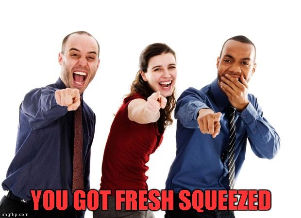 YOU GOT FRESH SQUEEZED | made w/ Imgflip meme maker