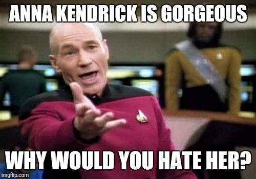 Picard Wtf Meme | ANNA KENDRICK IS GORGEOUS WHY WOULD YOU HATE HER? | image tagged in memes,picard wtf | made w/ Imgflip meme maker