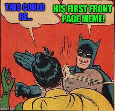 Batman Slapping Robin Meme | THIS COULD BE... HIS FIRST FRONT PAGE MEME! | image tagged in memes,batman slapping robin | made w/ Imgflip meme maker