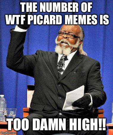 Too High | THE NUMBER OF WTF PICARD MEMES IS TOO DAMN HIGH!! | image tagged in too high | made w/ Imgflip meme maker