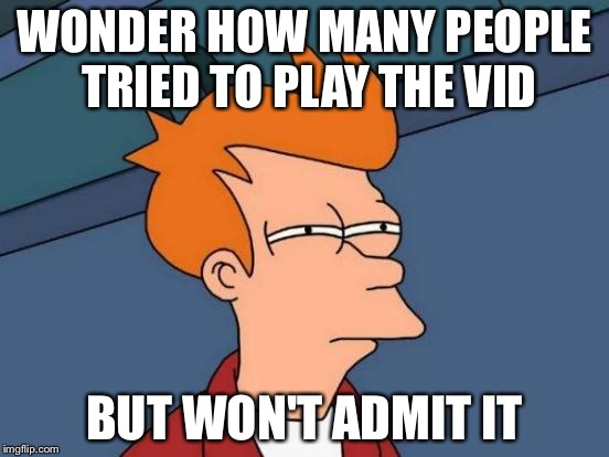 Futurama Fry Meme | WONDER HOW MANY PEOPLE TRIED TO PLAY THE VID BUT WON'T ADMIT IT | image tagged in memes,futurama fry | made w/ Imgflip meme maker