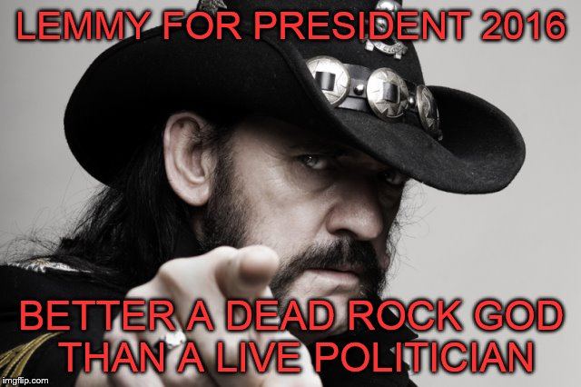 LEMMY FOR PRESIDENT 2016 BETTER A DEAD ROCK GOD THAN A LIVE POLITICIAN | image tagged in lemmy,lemmy kilmister,election 2016,election,president 2016 | made w/ Imgflip meme maker