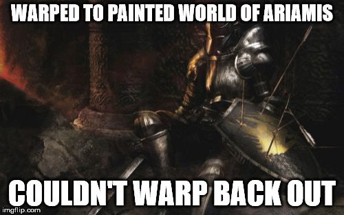 Downcast Dark Souls | WARPED TO PAINTED WORLD OF ARIAMIS COULDN'T WARP BACK OUT | image tagged in memes,downcast dark souls | made w/ Imgflip meme maker