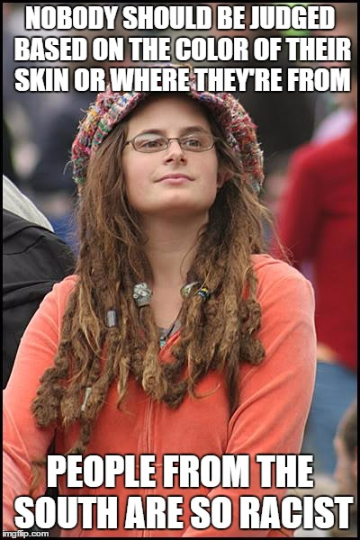 College Liberal Meme | NOBODY SHOULD BE JUDGED BASED ON THE COLOR OF THEIR SKIN OR WHERE THEY'RE FROM PEOPLE FROM THE SOUTH ARE SO RACIST | image tagged in memes,college liberal,AdviceAnimals | made w/ Imgflip meme maker