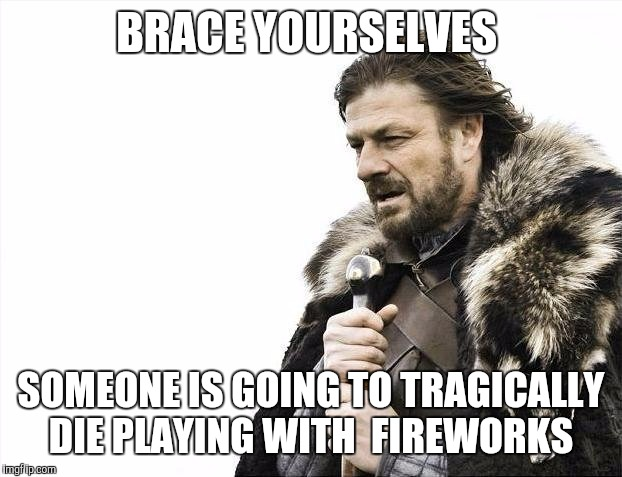 Brace Yourselves X is Coming Meme | BRACE YOURSELVES SOMEONE IS GOING TO TRAGICALLY DIE PLAYING WITH  FIREWORKS | image tagged in memes,brace yourselves x is coming | made w/ Imgflip meme maker
