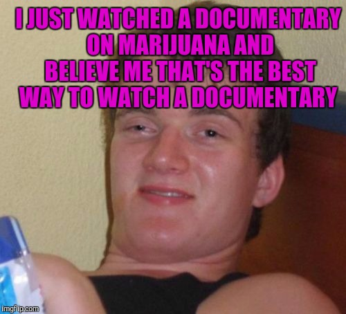 10 Guy Meme | I JUST WATCHED A DOCUMENTARY ON MARIJUANA AND BELIEVE ME THAT'S THE BEST WAY TO WATCH A DOCUMENTARY | image tagged in memes,10 guy | made w/ Imgflip meme maker