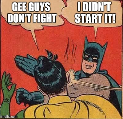 Batman Slapping Robin Meme | GEE GUYS DON'T FIGHT I DIDN'T START IT! | image tagged in memes,batman slapping robin | made w/ Imgflip meme maker