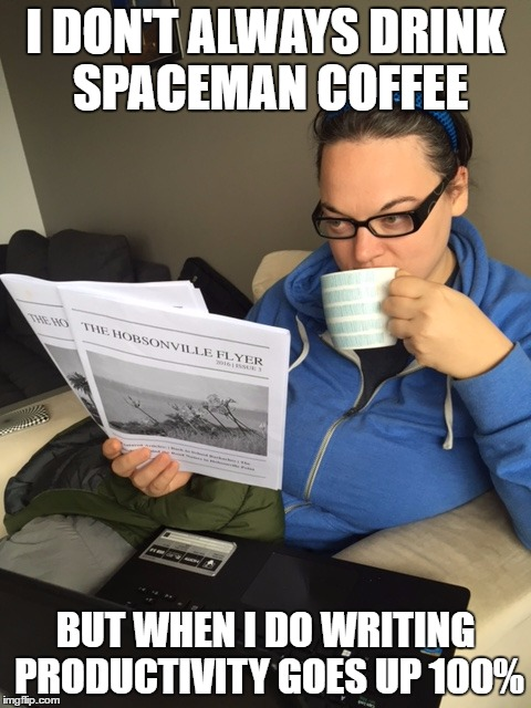 I DON'T ALWAYS DRINK SPACEMAN COFFEE; BUT WHEN I DO WRITING PRODUCTIVITY GOES UP 100% | image tagged in coffee,writer | made w/ Imgflip meme maker