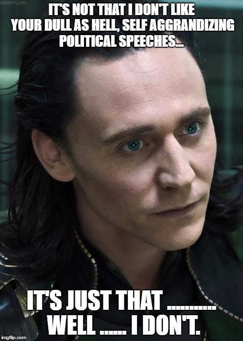 Nice Guy Loki | IT'S NOT THAT I DON'T LIKE YOUR DULL AS HELL, SELF AGGRANDIZING POLITICAL SPEECHES... IT'S JUST THAT ........... WELL ...... I DON'T. | image tagged in memes,nice guy loki | made w/ Imgflip meme maker