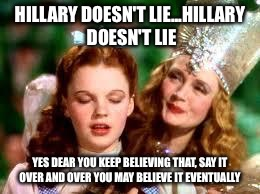 wizard of oz | HILLARY DOESN'T LIE...HILLARY DOESN'T LIE YES DEAR YOU KEEP BELIEVING THAT, SAY IT OVER AND OVER YOU MAY BELIEVE IT EVENTUALLY | image tagged in wizard of oz | made w/ Imgflip meme maker