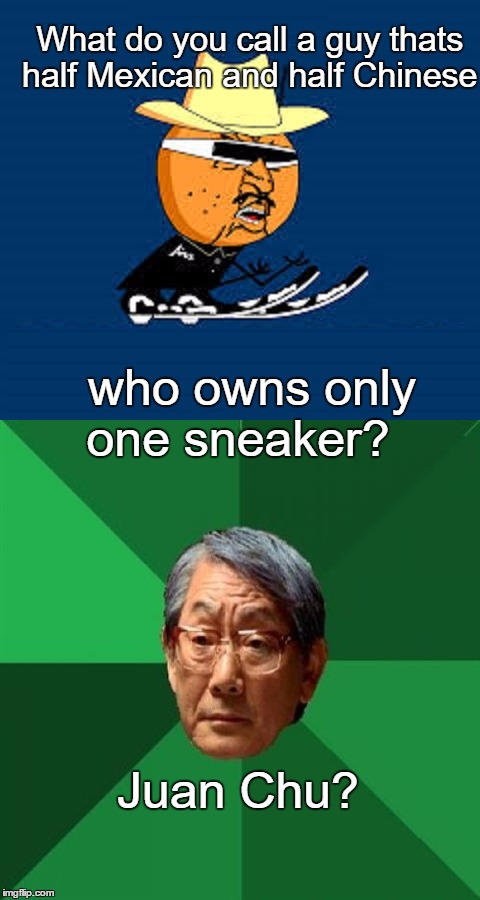 Y U No Asian Father Expectations Guy | What do you call a guy thats half Mexican and half Chinese who owns only one sneaker? Juan Chu? | image tagged in funny,memes,humor,high expectations asian father,y u no mexican guy | made w/ Imgflip meme maker