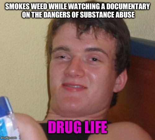 10 Guy Meme | SMOKES WEED WHILE WATCHING A DOCUMENTARY ON THE DANGERS OF SUBSTANCE ABUSE DRUG LIFE | image tagged in memes,10 guy | made w/ Imgflip meme maker