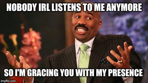 Steve Harvey Meme | NOBODY IRL LISTENS TO ME ANYMORE SO I'M GRACING YOU WITH MY PRESENCE | image tagged in memes,steve harvey | made w/ Imgflip meme maker