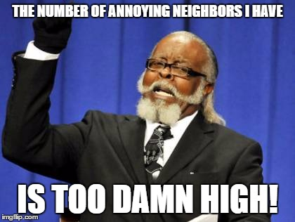Too Damn High Meme | THE NUMBER OF ANNOYING NEIGHBORS I HAVE IS TOO DAMN HIGH! | image tagged in memes,too damn high | made w/ Imgflip meme maker