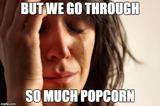 First World Problems Meme | BUT WE GO THROUGH SO MUCH POPCORN | image tagged in memes,first world problems | made w/ Imgflip meme maker