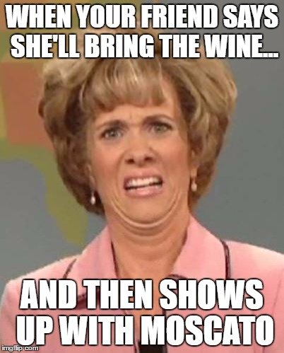Disgusted Kristin Wiig | WHEN YOUR FRIEND SAYS SHE'LL BRING THE WINE... AND THEN SHOWS UP WITH MOSCATO | image tagged in disgusted kristin wiig | made w/ Imgflip meme maker