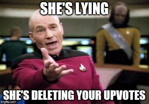 Picard Wtf Meme | SHE'S LYING SHE'S DELETING YOUR UPVOTES | image tagged in memes,picard wtf | made w/ Imgflip meme maker