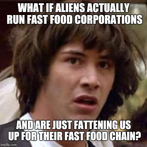 Conspiracy Keanu Meme | WHAT IF ALIENS ACTUALLY RUN FAST FOOD CORPORATIONS AND ARE JUST FATTENING US UP FOR THEIR FAST FOOD CHAIN? | image tagged in memes,conspiracy keanu | made w/ Imgflip meme maker