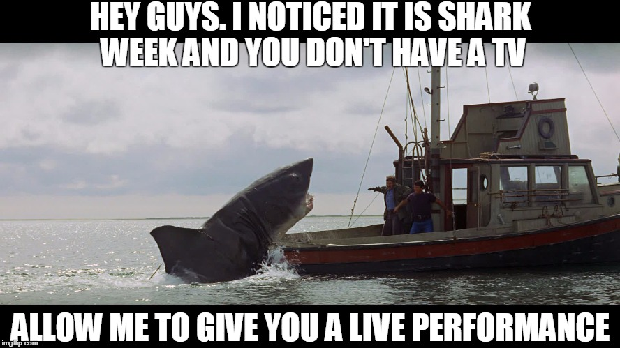 Jaws, the Helpful Thespian |  HEY GUYS. I NOTICED IT IS SHARK WEEK AND YOU DON'T HAVE A TV; ALLOW ME TO GIVE YOU A LIVE PERFORMANCE | image tagged in jaws boat,jaws,shark week | made w/ Imgflip meme maker