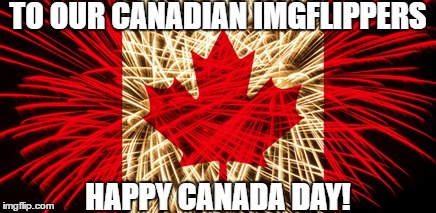 July 1st is Canadian Independence Day. Now to Find Some Celebratory Poutine... | TO OUR CANADIAN IMGFLIPPERS HAPPY CANADA DAY! | image tagged in canada,imgflip,canada day,olympianproduct,poutine,memes | made w/ Imgflip meme maker