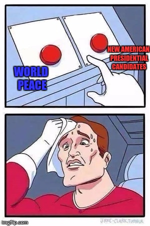 You can only choose one |  NEW AMERICAN PRESIDENTIAL CANDIDATES; WORLD PEACE | image tagged in two buttons,memes,world peace,presidential candidates | made w/ Imgflip meme maker