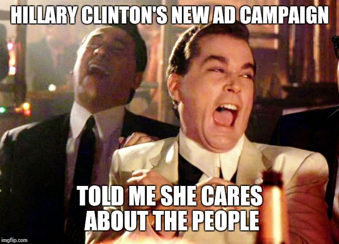Good Fellas Hilarious | HILLARY CLINTON'S NEW AD CAMPAIGN TOLD ME SHE CARES ABOUT THE PEOPLE | image tagged in memes,good fellas hilarious | made w/ Imgflip meme maker