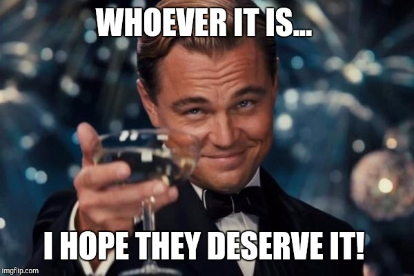 Leonardo Dicaprio Cheers Meme | WHOEVER IT IS... I HOPE THEY DESERVE IT! | image tagged in memes,leonardo dicaprio cheers | made w/ Imgflip meme maker