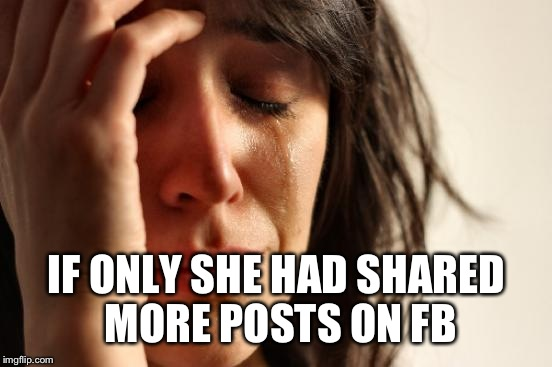 First World Problems Meme | IF ONLY SHE HAD SHARED MORE POSTS ON FB | image tagged in memes,first world problems | made w/ Imgflip meme maker