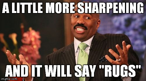 "Steve Harvey Meme | A LITTLE MORE SHARPENING AND IT WILL SAY ""RUGS"" 