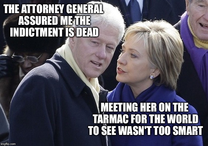 And The Clinton Scandals Keep Rolling Along... | THE ATTORNEY GENERAL ASSURED ME THE INDICTMENT IS DEAD MEETING HER ON THE TARMAC FOR THE WORLD TO SEE WASN'T TOO SMART | image tagged in bill and hillary,hillary,memes,scandal,election 2016,indictment | made w/ Imgflip meme maker