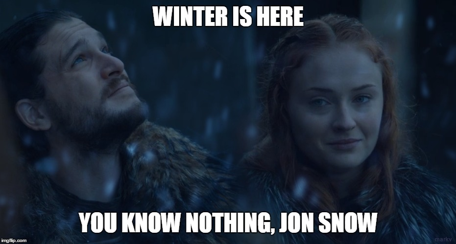 WINTER IS HERE YOU KNOW NOTHING, JON SNOW | image tagged in game of thrones,winter is here,jon snow,sansa stark,you know nothing,you know nothing jon snow | made w/ Imgflip meme maker