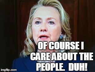 OF COURSE I CARE ABOUT THE PEOPLE.  DUH! | image tagged in hillary | made w/ Imgflip meme maker