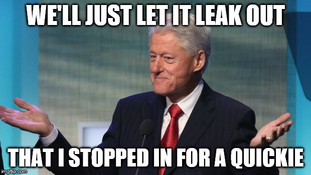 WE'LL JUST LET IT LEAK OUT THAT I STOPPED IN FOR A QUICKIE | made w/ Imgflip meme maker
