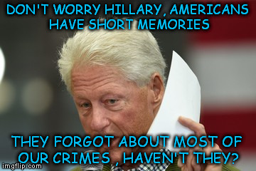 DON'T WORRY HILLARY, AMERICANS HAVE SHORT MEMORIES THEY FORGOT ABOUT MOST OF OUR CRIMES , HAVEN'T THEY? | made w/ Imgflip meme maker