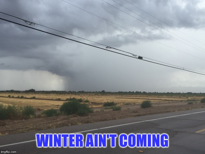 summer monsoons Marana  | WINTER AIN'T COMING | image tagged in rain,the perfect storm,weatherman jesus | made w/ Imgflip meme maker