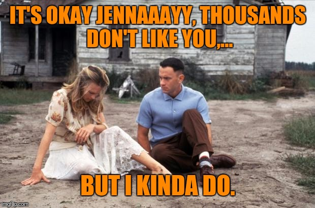 IT'S OKAY JENNAAAYY, THOUSANDS DON'T LIKE YOU,... BUT I KINDA DO. | made w/ Imgflip meme maker