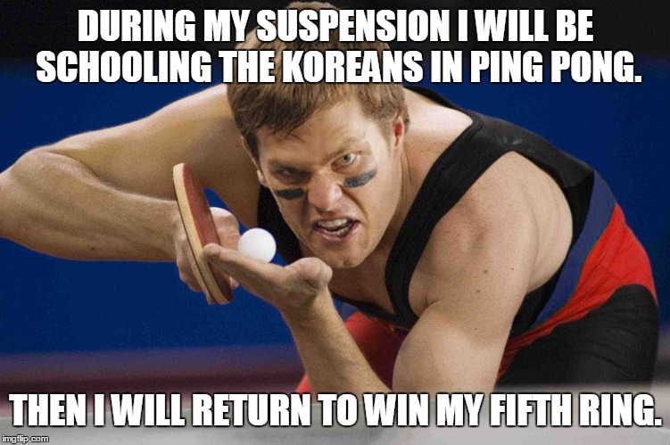The undisputed ping pong champ. |  DURING MY SUSPENSION I WILL BE SCHOOLING THE KOREANS IN PING PONG. THEN I WILL RETURN TO WIN MY FIFTH RING. | image tagged in tom brady,new england patriots,ping pong,korean,memes | made w/ Imgflip meme maker