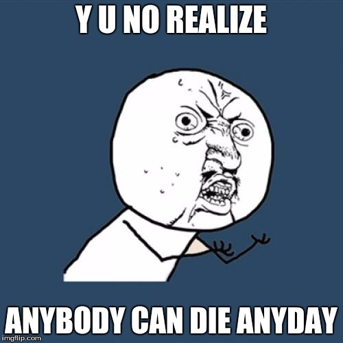 Y U No Meme | Y U NO REALIZE ANYBODY CAN DIE ANYDAY | image tagged in memes,y u no | made w/ Imgflip meme maker