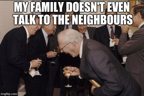 Laughing Men In Suits Meme | MY FAMILY DOESN'T EVEN TALK TO THE NEIGHBOURS | image tagged in memes,laughing men in suits | made w/ Imgflip meme maker
