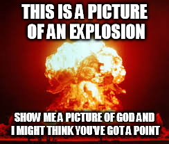 THIS IS A PICTURE OF AN EXPLOSION SHOW ME A PICTURE OF GOD AND I MIGHT THINK YOU'VE GOT A POINT | made w/ Imgflip meme maker