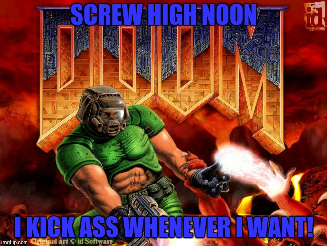 Doomguy | SCREW HIGH NOON I KICK ASS WHENEVER I WANT! | image tagged in doomguy | made w/ Imgflip meme maker