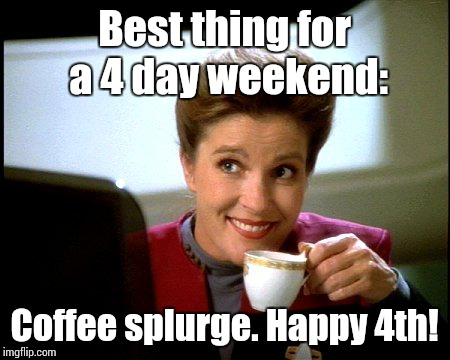 Janeway Coffee |  Best thing for a 4 day weekend:; Coffee splurge. Happy 4th! | image tagged in janeway coffee | made w/ Imgflip meme maker