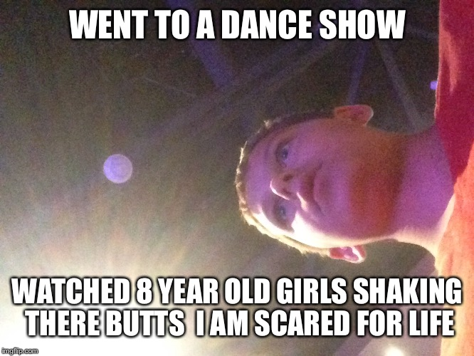 I can't unsee this |  WENT TO A DANCE SHOW; WATCHED 8 YEAR OLD GIRLS SHAKING THERE BUTTS  I AM SCARED FOR LIFE | image tagged in kids these days | made w/ Imgflip meme maker