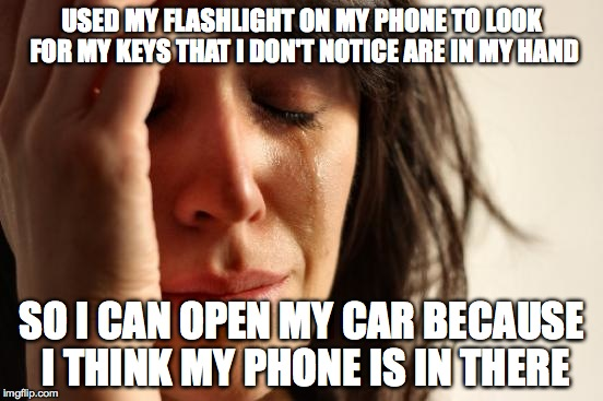 First World Problems Meme | USED MY FLASHLIGHT ON MY PHONE TO LOOK FOR MY KEYS THAT I DON'T NOTICE ARE IN MY HAND SO I CAN OPEN MY CAR BECAUSE I THINK MY PHONE IS IN TH | image tagged in memes,first world problems | made w/ Imgflip meme maker